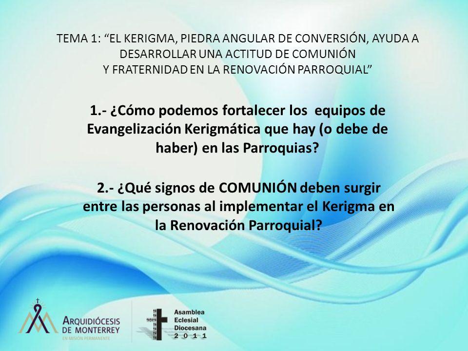 TEMA 1: EL KERIGMA, PIEDRA ANGULAR DE CONVERSIÓN, AYUDA A DESARROLLAR UNA ACTITUD DE COMUNIÓN Y FRATERNIDAD EN LA RENOVACIÓN PARROQUIAL 1.- ¿Cómo pode
