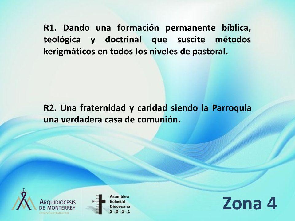 Zona 4 R1. Dando una formación permanente bíblica, teológica y doctrinal que suscite métodos kerigmáticos en todos los niveles de pastoral. R2. Una fr