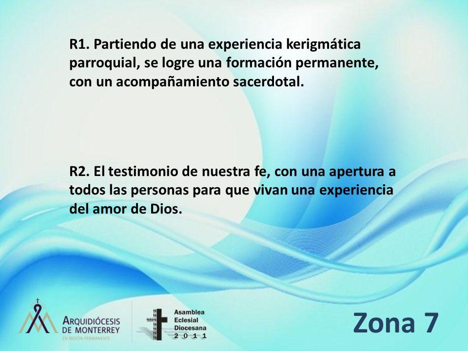 Zona 7 R1. Partiendo de una experiencia kerigmática parroquial, se logre una formación permanente, con un acompañamiento sacerdotal. R2. El testimonio