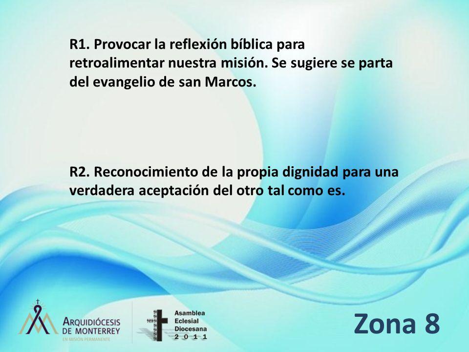 Zona 8 R1. Provocar la reflexión bíblica para retroalimentar nuestra misión. Se sugiere se parta del evangelio de san Marcos. R2. Reconocimiento de la