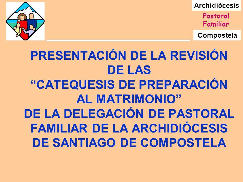 Archidiócesis Compostela Pastoral Familiar PRESENTACIÓN DE LA REVISIÓN DE LAS CATEQUESIS DE PREPARACIÓN AL MATRIMONIO DE LA DELEGACIÓN DE PASTORAL FAMILIAR DE LA ARCHIDIÓCESIS DE SANTIAGO DE COMPOSTELA