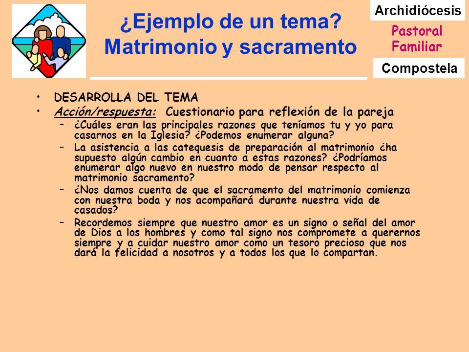 Archidiócesis Compostela Pastoral Familiar ¿Ejemplo de un tema? Matrimonio y sacramento DESARROLLA DEL TEMA Acción/respuesta: Cuestionario para reflex