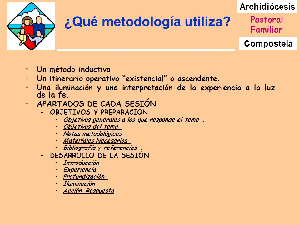 Archidiócesis Compostela Pastoral Familiar ¿Qué metodología utiliza? Un método inductivo Un itinerario operativo existencial o ascendente. Una ilumina