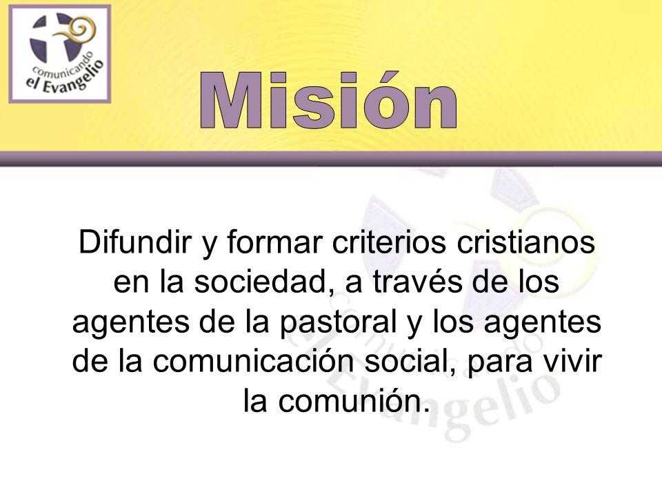 Difundir y formar criterios cristianos en la sociedad, a través de los agentes de la pastoral y los agentes de la comunicación social, para vivir la comunión.