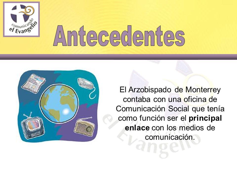 El Arzobispado de Monterrey contaba con una oficina de Comunicación Social que tenía como función ser el principal enlace con los medios de comunicación.