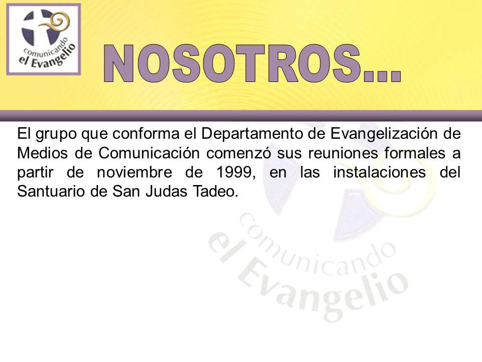 El grupo que conforma el Departamento de Evangelización de Medios de Comunicación comenzó sus reuniones formales a partir de noviembre de 1999, en las instalaciones del Santuario de San Judas Tadeo.