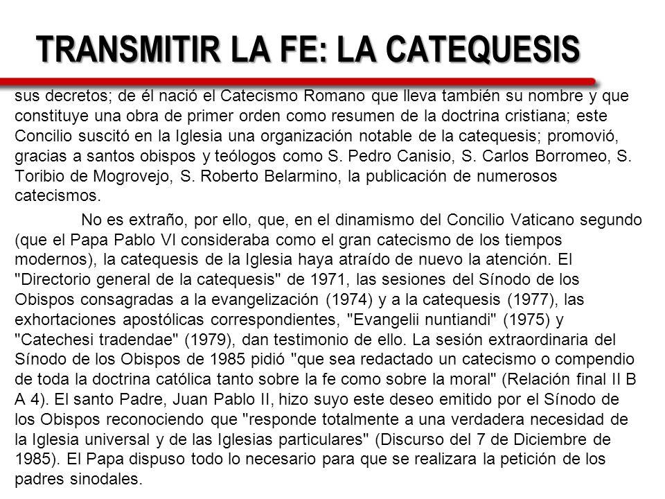TRANSMITIR LA FE: LA CATEQUESIS sus decretos; de él nació el Catecismo Romano que lleva también su nombre y que constituye una obra de primer orden co