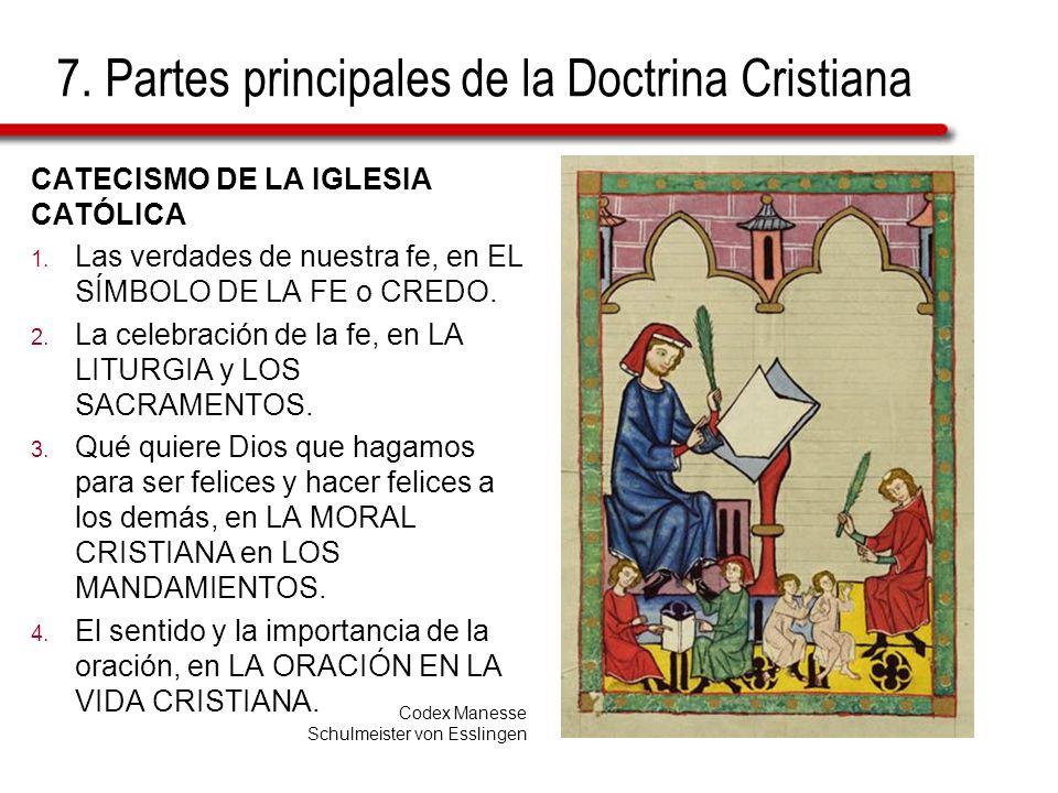 7. Partes principales de la Doctrina Cristiana CATECISMO DE LA IGLESIA CATÓLICA 1. Las verdades de nuestra fe, en EL SÍMBOLO DE LA FE o CREDO. 2. La c