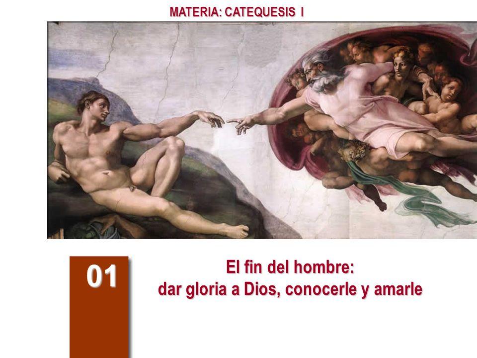 El fin del hombre: dar gloria a Dios, conocerle y amarle 01 MATERIA: CATEQUESIS I