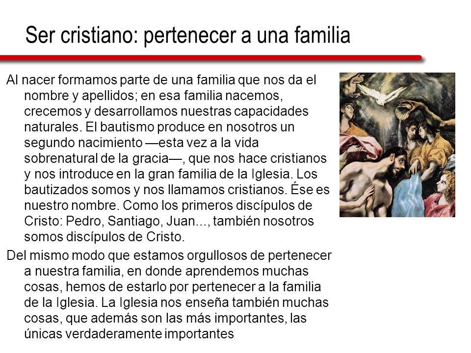 Ser cristiano: pertenecer a una familia Al nacer formamos parte de una familia que nos da el nombre y apellidos; en esa familia nacemos, crecemos y de