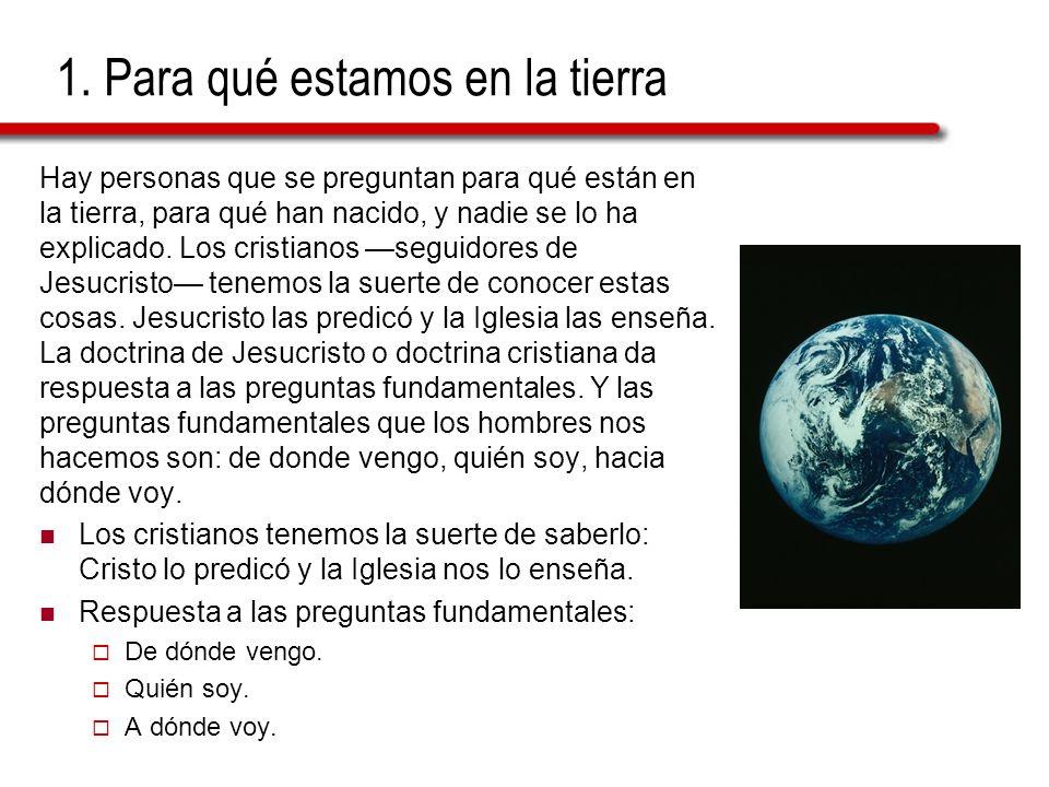 1. Para qué estamos en la tierra Hay personas que se preguntan para qué están en la tierra, para qué han nacido, y nadie se lo ha explicado. Los crist