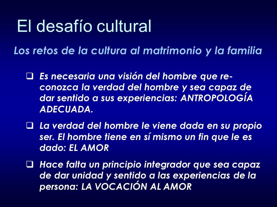 Los retos de la cultura al matrimonio y la familia Es necesaria una visión del hombre que re- conozca la verdad del hombre y sea capaz de dar sentido