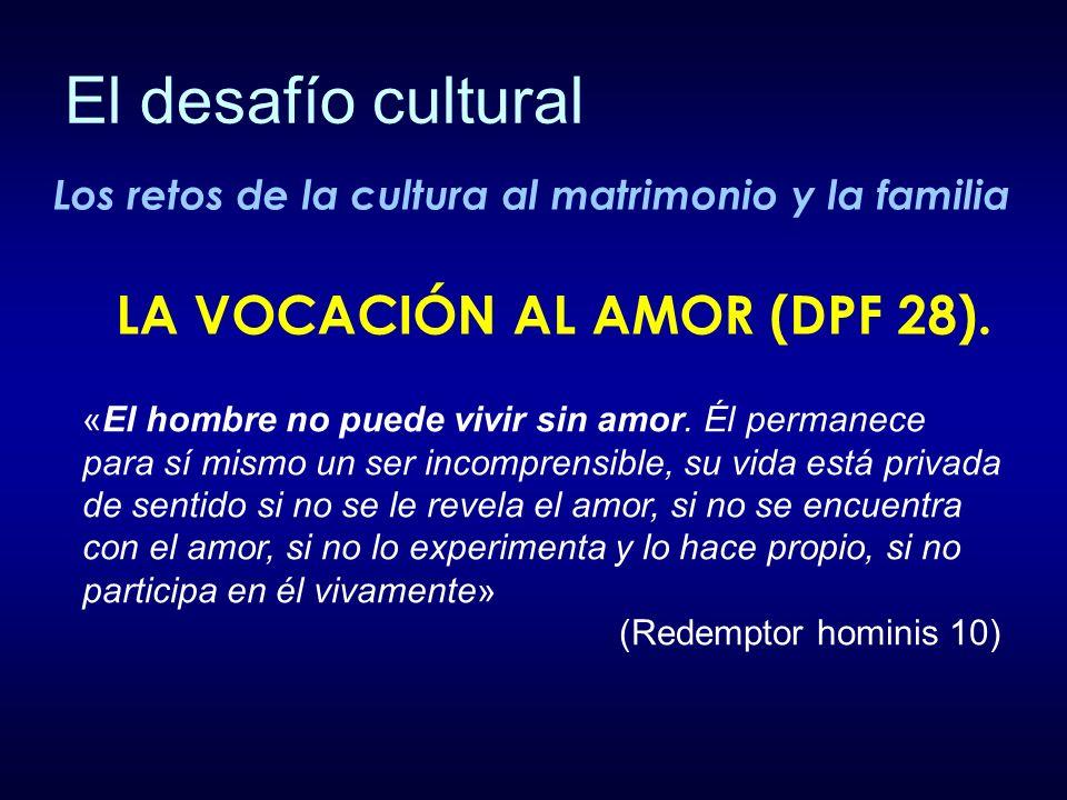 Los retos de la cultura al matrimonio y la familia «El hombre no puede vivir sin amor. Él permanece para sí mismo un ser incomprensible, su vida está