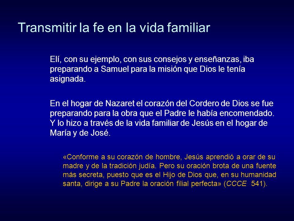 Transmitir la fe en la vida familiar Elí, con su ejemplo, con sus consejos y enseñanzas, iba preparando a Samuel para la misión que Dios le tenía asig