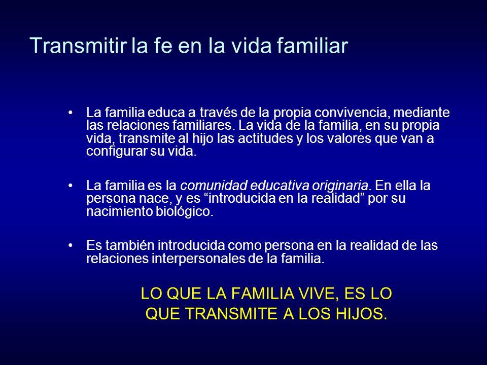 Transmitir la fe en la vida familiar La familia educa a través de la propia convivencia, mediante las relaciones familiares. La vida de la familia, en