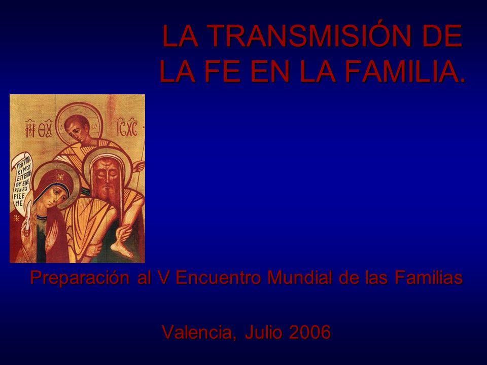 LA TRANSMISIÓN DE LA FE EN LA FAMILIA. Preparación al V Encuentro Mundial de las Familias Valencia, Julio 2006