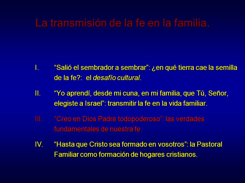 La transmisión de la fe en la familia. I.Salió el sembrador a sembrar: ¿en qué tierra cae la semilla de la fe?: el desafío cultural. II.Yo aprendí, de