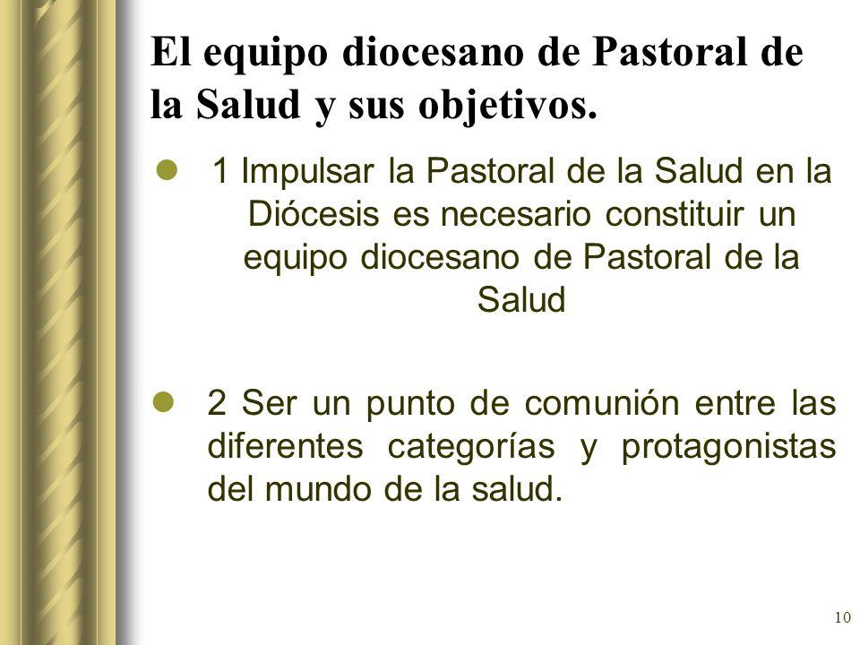10 El equipo diocesano de Pastoral de la Salud y sus objetivos. 1 Impulsar la Pastoral de la Salud en la Diócesis es necesario constituir un equipo di