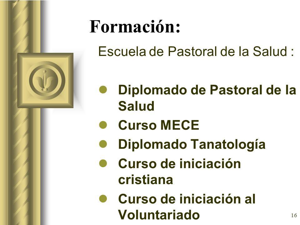16 Formación: Escuela de Pastoral de la Salud : Diplomado de Pastoral de la Salud Curso MECE Diplomado Tanatología Curso de iniciación cristiana Curso