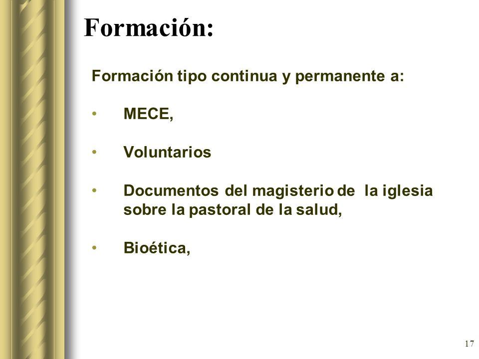 17 Formación: Formación tipo continua y permanente a: MECE, Voluntarios Documentos del magisterio de la iglesia sobre la pastoral de la salud, Bioétic