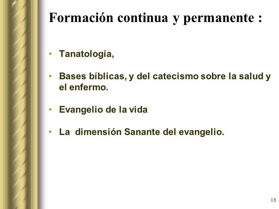 18 Formación continua y permanente : Tanatología, Bases bíblicas, y del catecismo sobre la salud y el enfermo. Evangelio de la vida La dimensión Sanan