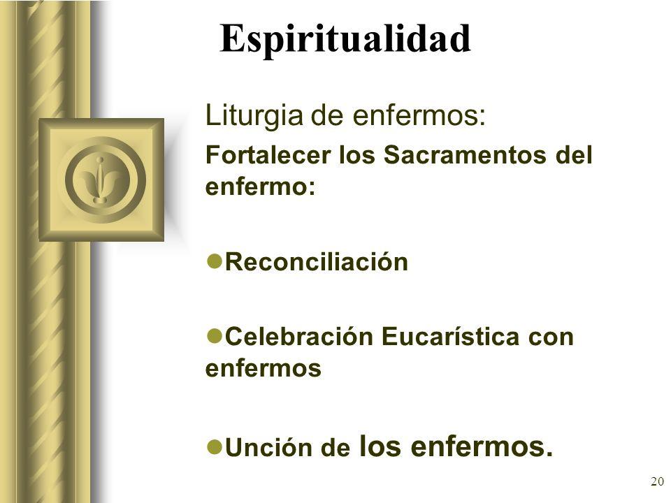 20 Espiritualidad Liturgia de enfermos: Fortalecer los Sacramentos del enfermo: Reconciliación Celebración Eucarística con enfermos Unción de los enfe