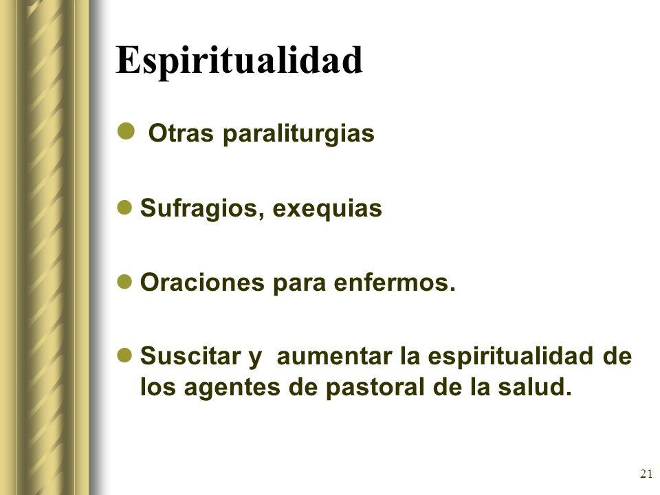 21 Espiritualidad Otras paraliturgias Sufragios, exequias Oraciones para enfermos. Suscitar y aumentar la espiritualidad de los agentes de pastoral de
