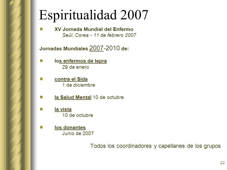 22 Espiritualidad 2007 XV Jornada Mundial del Enfermo Seúl, Corea - 11 de febrero 2007 Jornadas Mundiales 2007-2010 de: los enfermos de lepra 29 de en