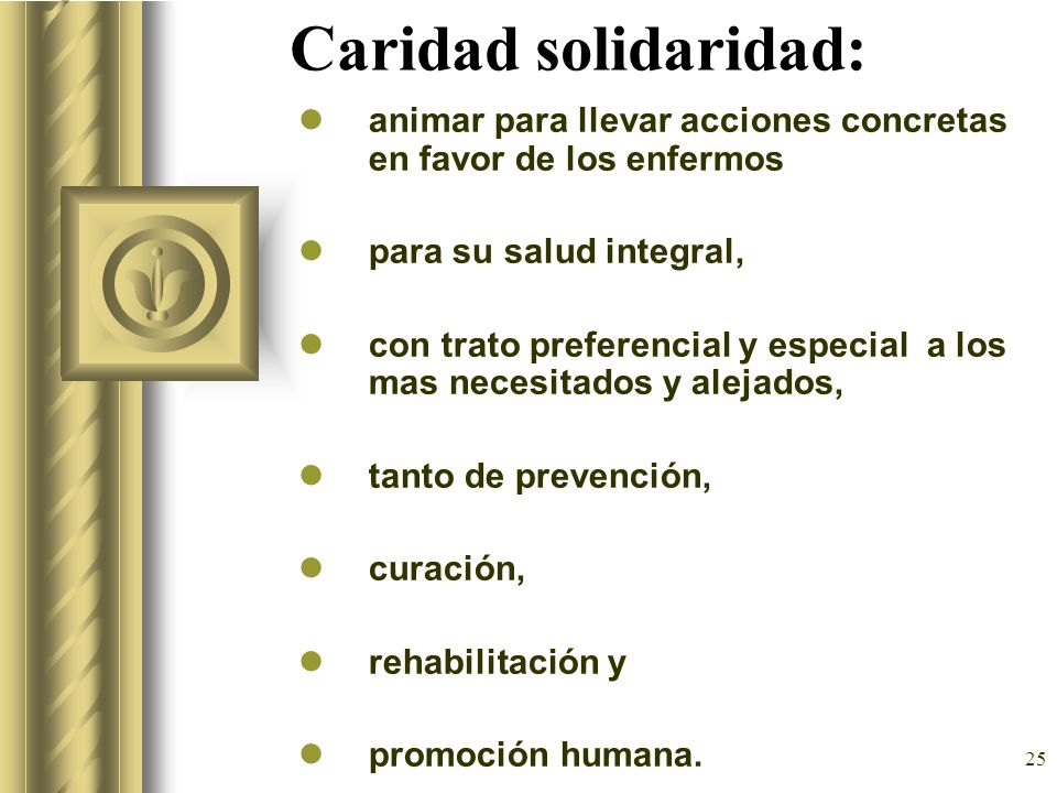 25 Caridad solidaridad: animar para llevar acciones concretas en favor de los enfermos para su salud integral, con trato preferencial y especial a los