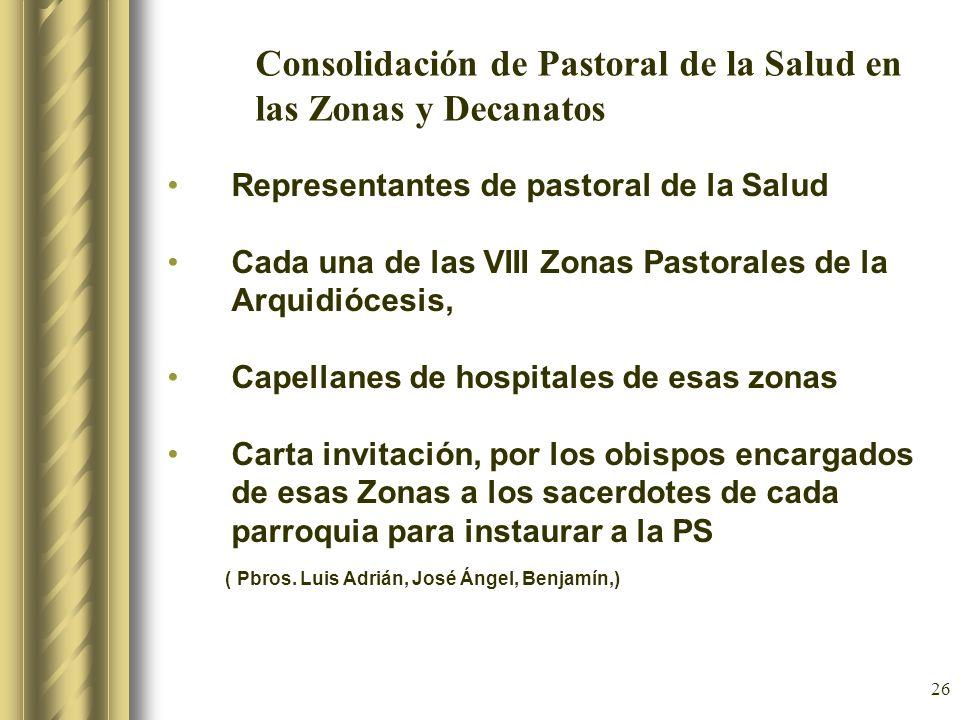 26 Consolidación de Pastoral de la Salud en las Zonas y Decanatos Representantes de pastoral de la Salud Cada una de las VIII Zonas Pastorales de la A