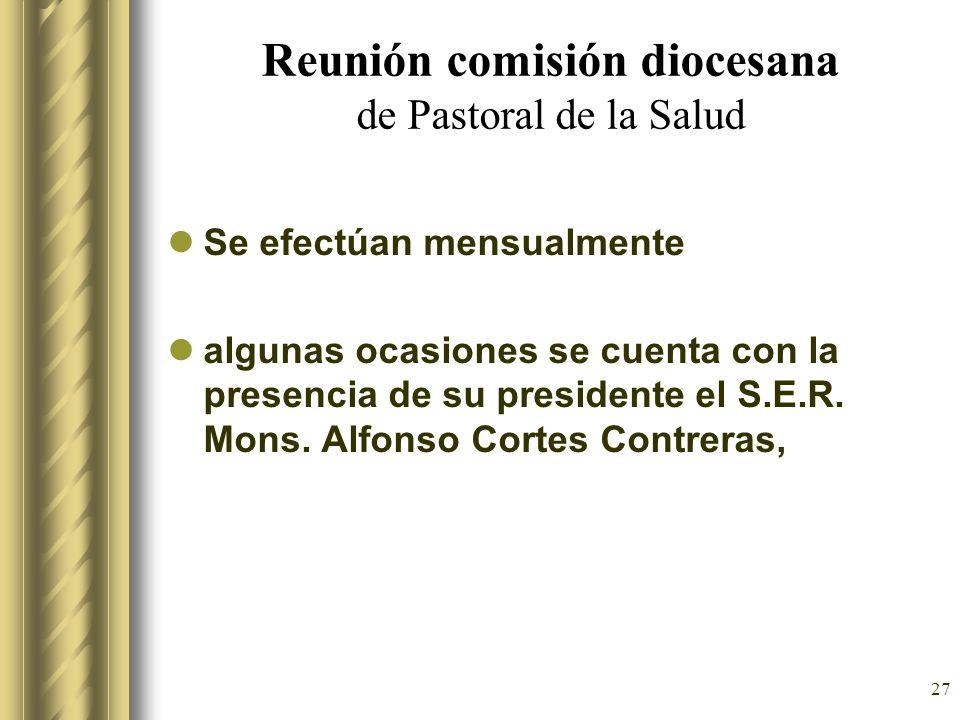 27 Reunión comisión diocesana de Pastoral de la Salud Se efectúan mensualmente algunas ocasiones se cuenta con la presencia de su presidente el S.E.R.