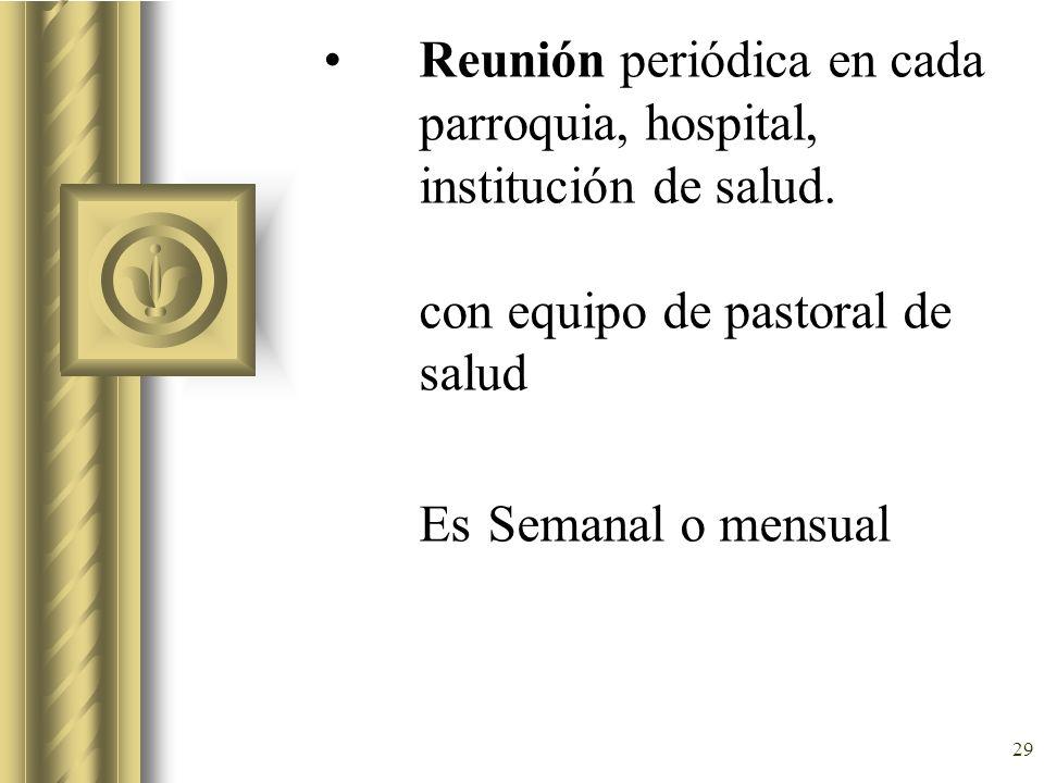 29 Reunión periódica en cada parroquia, hospital, institución de salud. con equipo de pastoral de salud Es Semanal o mensual