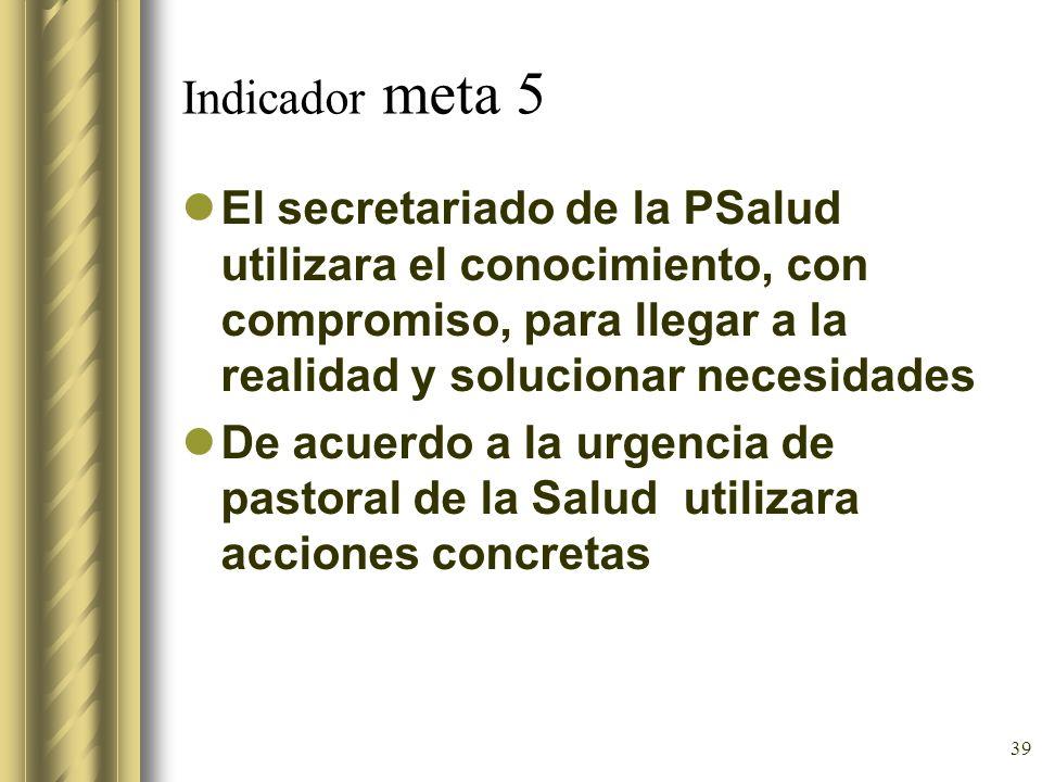 39 Indicador meta 5 El secretariado de la PSalud utilizara el conocimiento, con compromiso, para llegar a la realidad y solucionar necesidades De acue