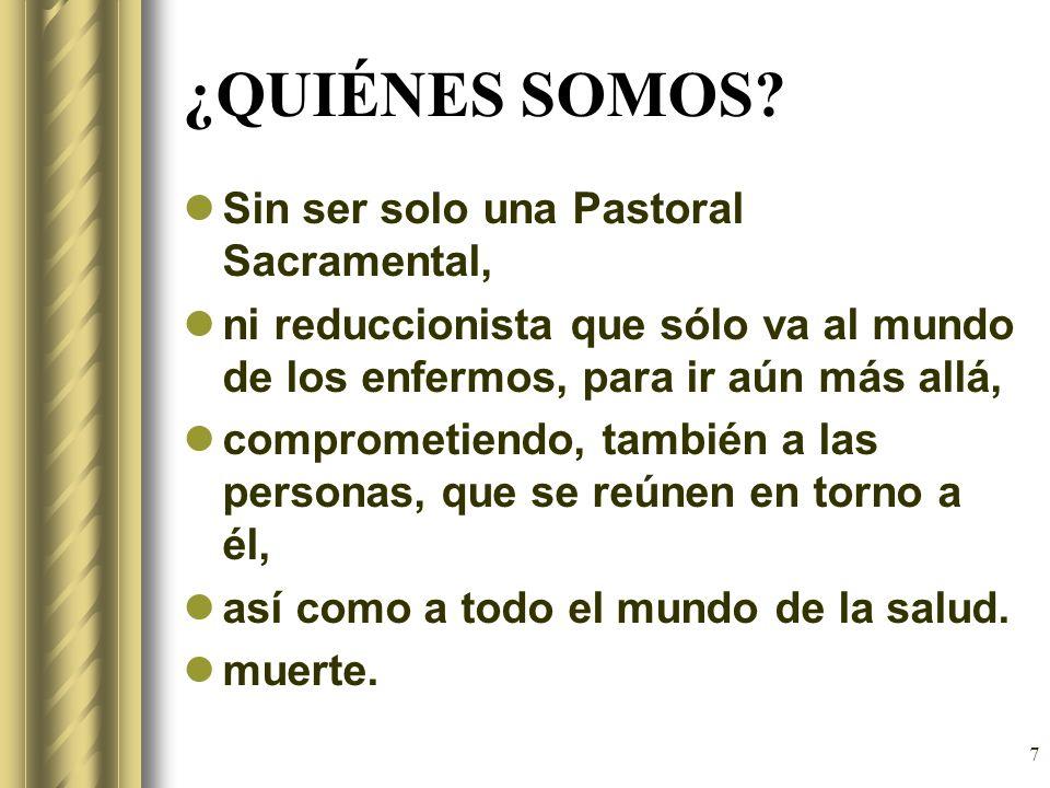 7 ¿QUIÉNES SOMOS? Sin ser solo una Pastoral Sacramental, ni reduccionista que sólo va al mundo de los enfermos, para ir aún más allá, comprometiendo,