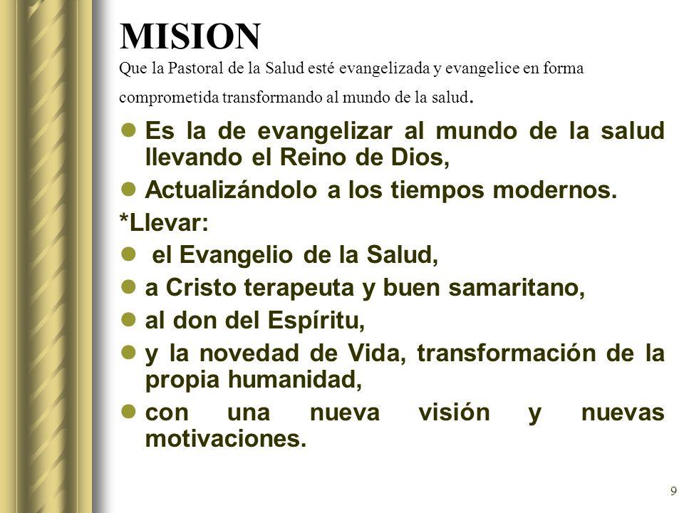 9 MISION Que la Pastoral de la Salud esté evangelizada y evangelice en forma comprometida transformando al mundo de la salud. Es la de evangelizar al
