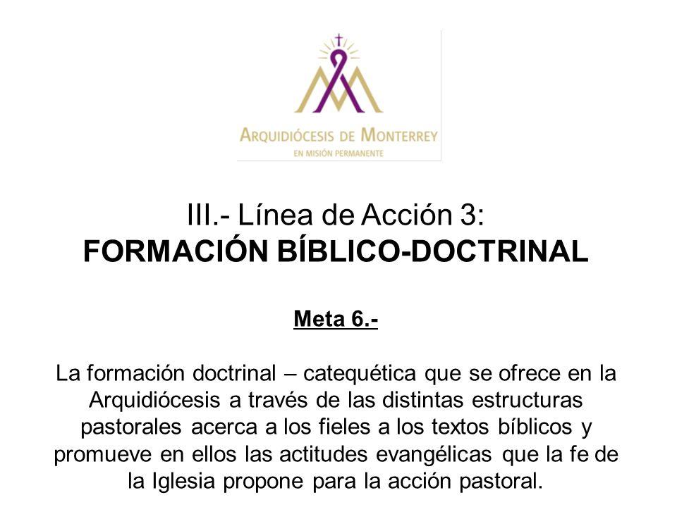 III.- Línea de Acción 3: FORMACIÓN BÍBLICO-DOCTRINAL Meta 6.- La formación doctrinal – catequética que se ofrece en la Arquidiócesis a través de las d
