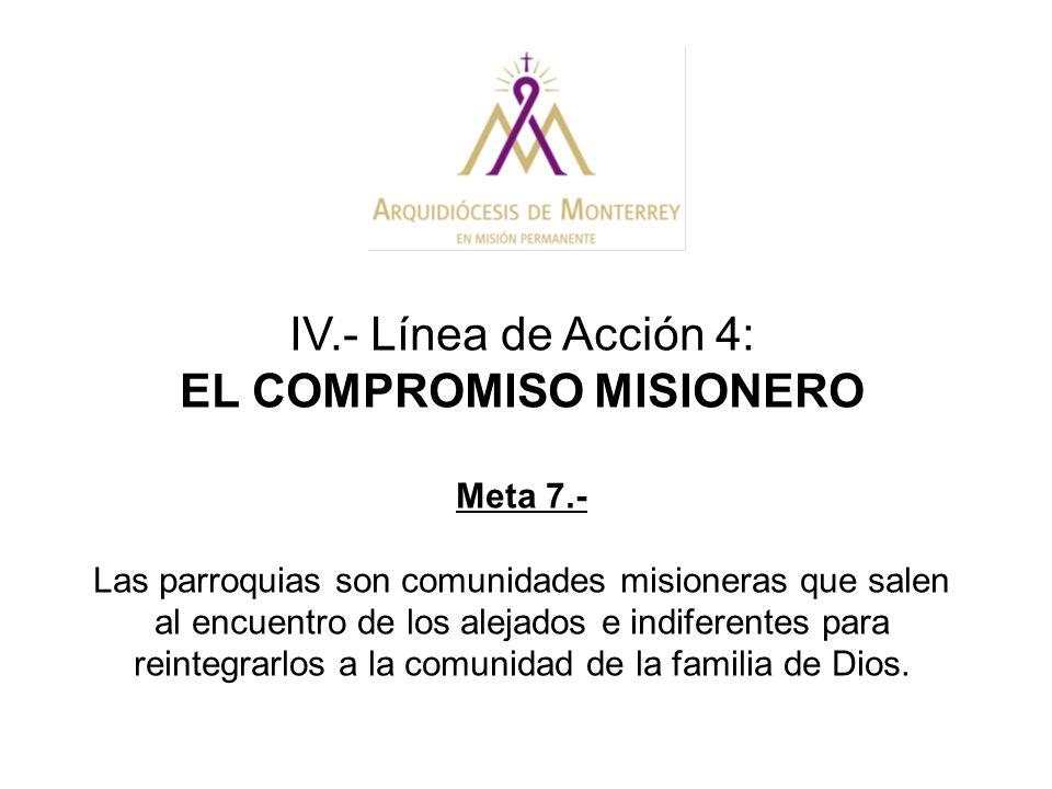 IV.- Línea de Acción 4: EL COMPROMISO MISIONERO Meta 7.- Las parroquias son comunidades misioneras que salen al encuentro de los alejados e indiferent