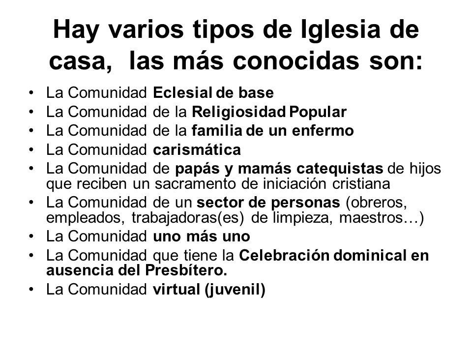 Hay varios tipos de Iglesia de casa, las más conocidas son: La Comunidad Eclesial de base La Comunidad de la Religiosidad Popular La Comunidad de la f