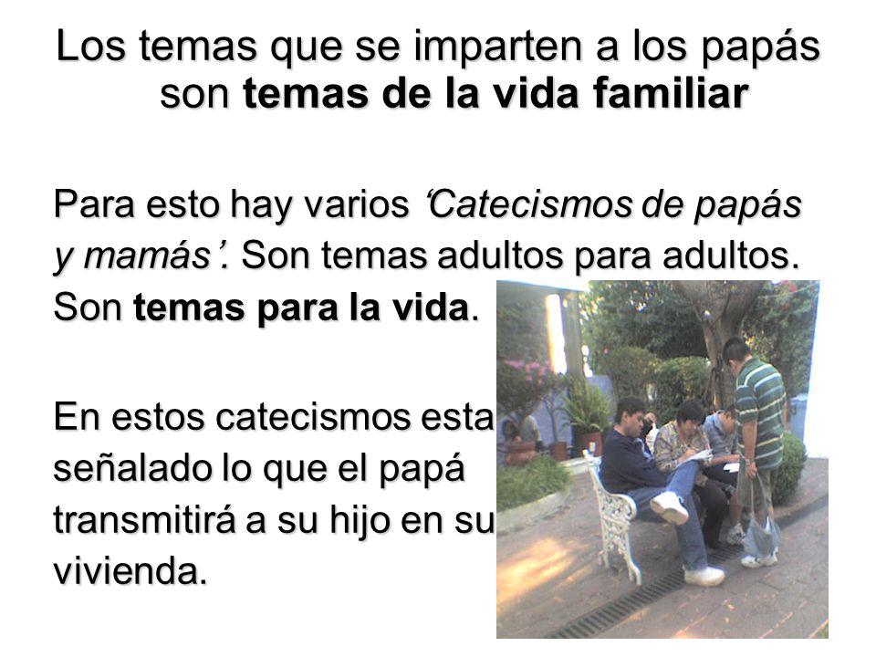 Los temas que se imparten a los papás son temas de la vida familiar Para esto hay varios Catecismos de papás y mamás. Son temas adultos para adultos.