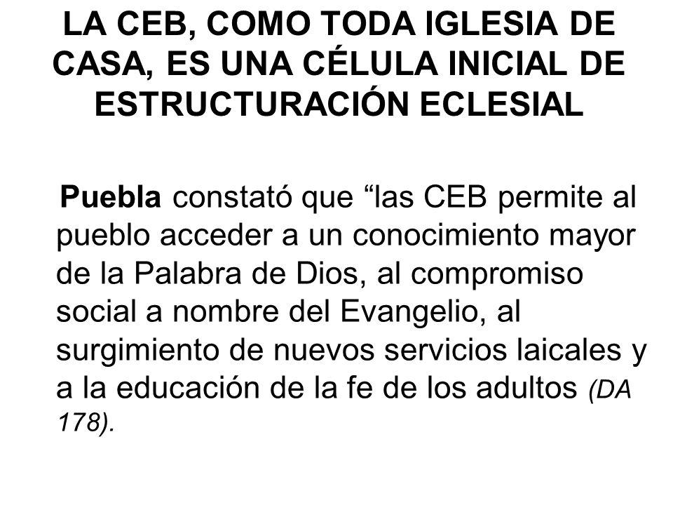 LA CEB, COMO TODA IGLESIA DE CASA, ES UNA CÉLULA INICIAL DE ESTRUCTURACIÓN ECLESIAL Puebla constató que las CEB permite al pueblo acceder a un conocim