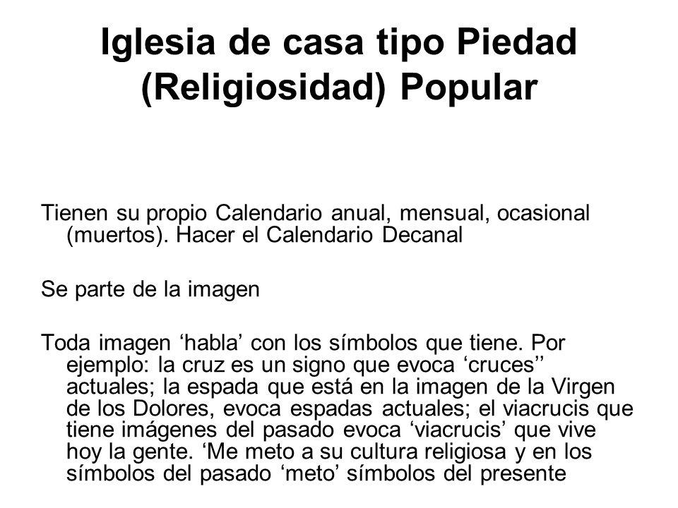 Iglesia de casa tipo Piedad (Religiosidad) Popular Tienen su propio Calendario anual, mensual, ocasional (muertos). Hacer el Calendario Decanal Se par
