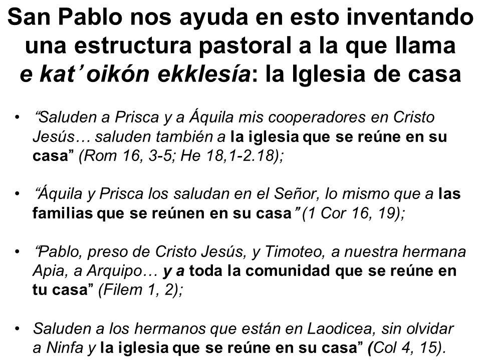 San Pablo nos ayuda en esto inventando una estructura pastoral a la que llama e kat oikón ekklesía: la Iglesia de casa Saluden a Prisca y a Áquila mis