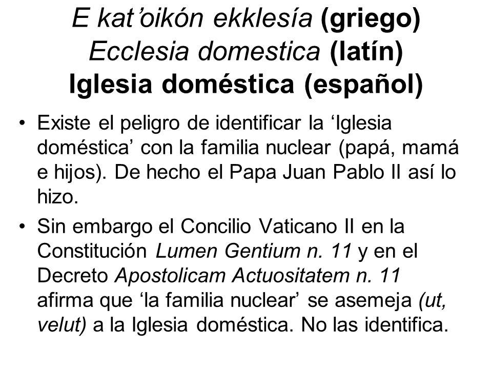 E katoikón ekklesía (griego) Ecclesia domestica (latín) Iglesia doméstica (español) Existe el peligro de identificar la Iglesia doméstica con la famil