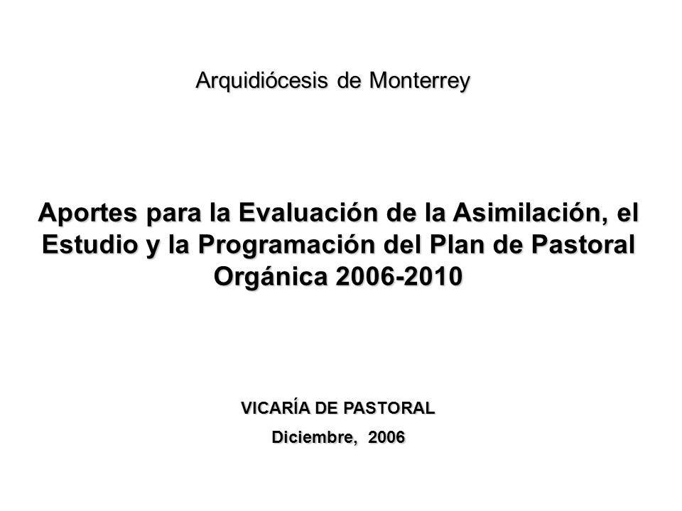 Aportes para la Evaluación de la Asimilación, el Estudio y la Programación del Plan de Pastoral Orgánica 2006-2010 VICARÍA DE PASTORAL Diciembre, 2006 Arquidiócesis de Monterrey