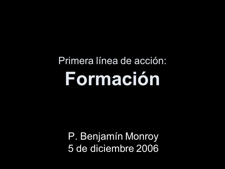Primera línea de acción: Formación P. Benjamín Monroy 5 de diciembre 2006