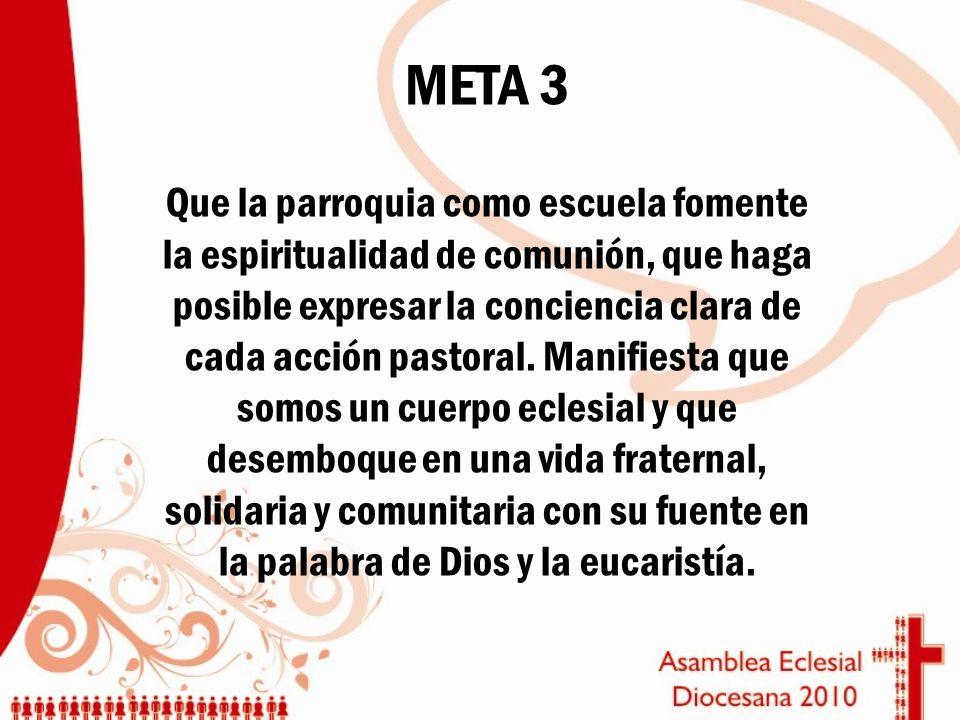 META 3 Que la parroquia como escuela fomente la espiritualidad de comunión, que haga posible expresar la conciencia clara de cada acción pastoral. Man