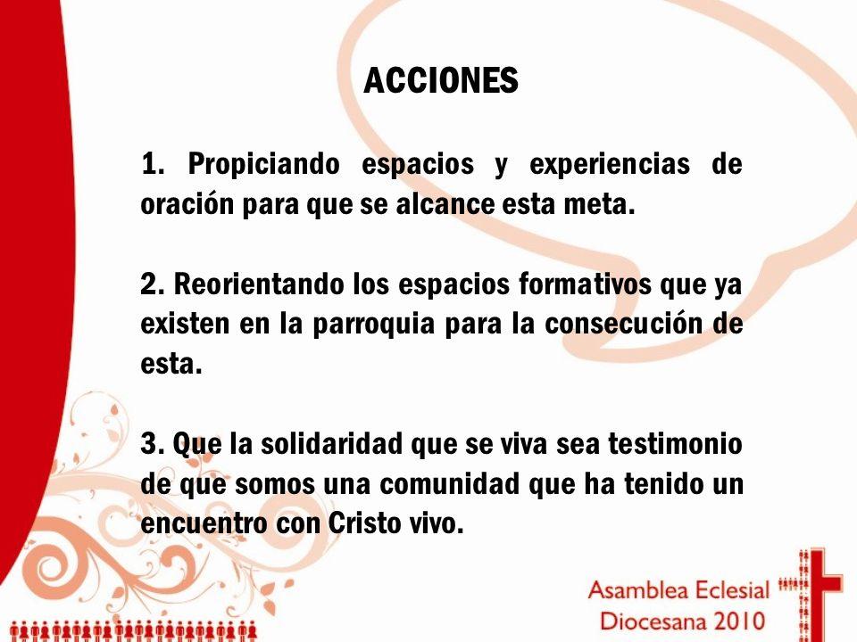 ACCIONES 1. Propiciando espacios y experiencias de oración para que se alcance esta meta. 2. Reorientando los espacios formativos que ya existen en la