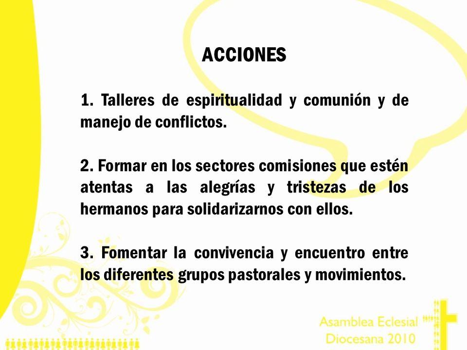 ACCIONES 1. Talleres de espiritualidad y comunión y de manejo de conflictos. 2. Formar en los sectores comisiones que estén atentas a las alegrías y t
