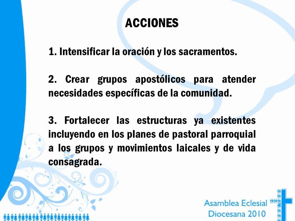 ACCIONES 1. Intensificar la oración y los sacramentos. 2. Crear grupos apostólicos para atender necesidades específicas de la comunidad. 3. Fortalecer