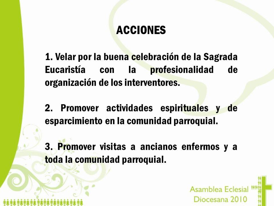 ACCIONES 1. Velar por la buena celebración de la Sagrada Eucaristía con la profesionalidad de organización de los interventores. 2. Promover actividad